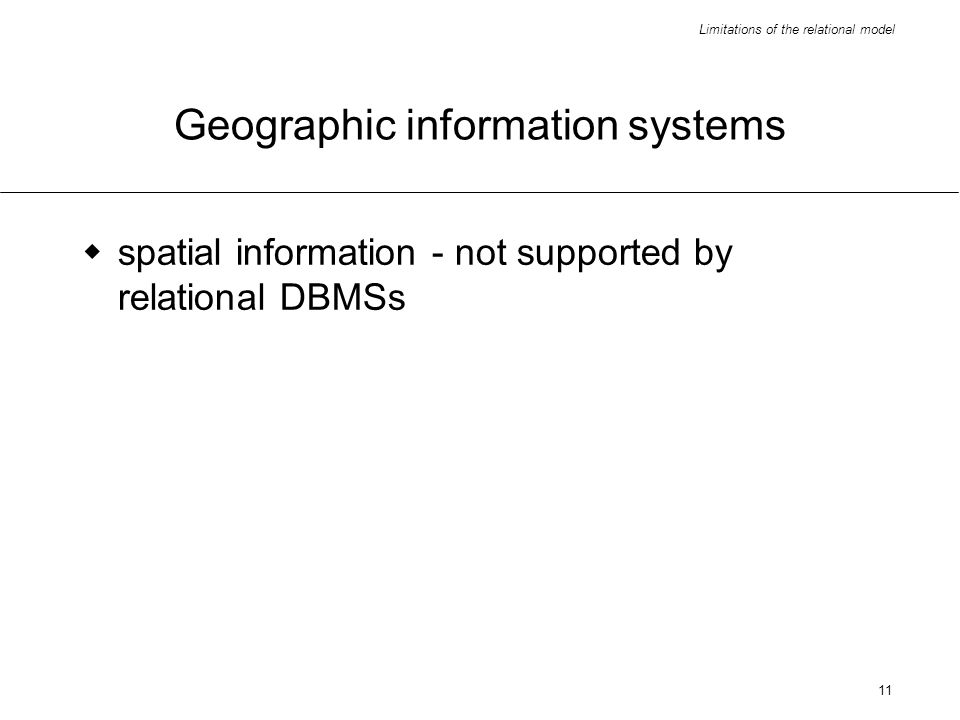 Limitations of the relational model 11 Geographic information systems spatial information - not supported by relational DBMSs