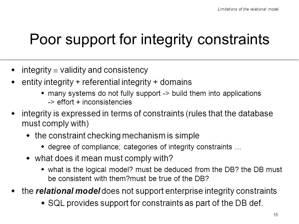 Limitations of the relational model 15 Poor support for integrity constraints integrity validity and consistency entity integrity + referential integrity + domains many systems do not fully support -> build them into applications -> effort + inconsistencies integrity is expressed in terms of constraints (rules that the database must comply with) the constraint checking mechanism is simple degree of compliance; categories of integrity constraints...