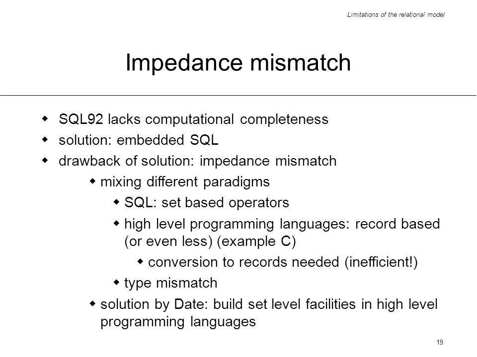 Limitations of the relational model 19 Impedance mismatch SQL92 lacks computational completeness solution: embedded SQL drawback of solution: impedance mismatch mixing different paradigms SQL: set based operators high level programming languages: record based (or even less) (example C) conversion to records needed (inefficient!) type mismatch solution by Date: build set level facilities in high level programming languages
