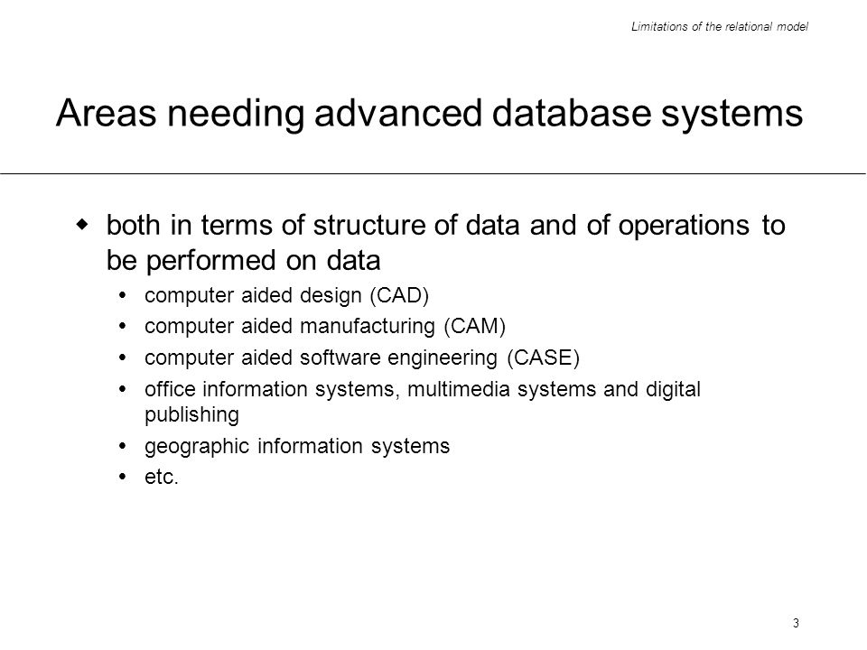 Limitations of the relational model 3 Areas needing advanced database systems both in terms of structure of data and of operations to be performed on data computer aided design (CAD) computer aided manufacturing (CAM) computer aided software engineering (CASE) office information systems, multimedia systems and digital publishing geographic information systems etc.