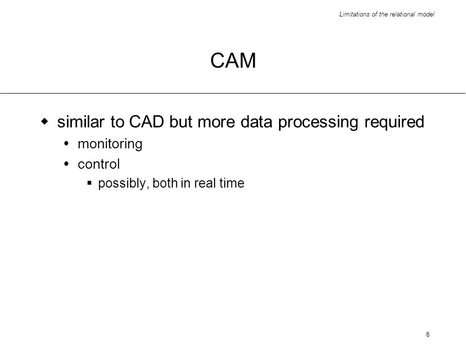 Limitations of the relational model 8 CAM similar to CAD but more data processing required monitoring control possibly, both in real time