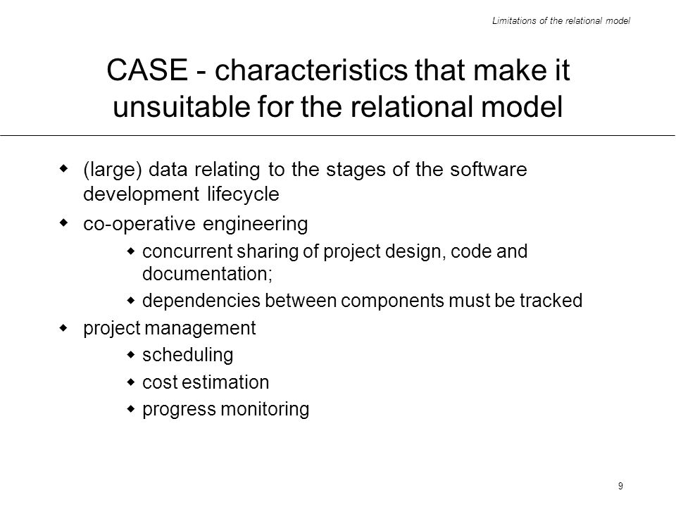 Limitations of the relational model 9 CASE - characteristics that make it unsuitable for the relational model (large) data relating to the stages of the software development lifecycle co-operative engineering concurrent sharing of project design, code and documentation; dependencies between components must be tracked project management scheduling cost estimation progress monitoring