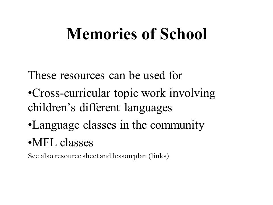 Memories of School These resources can be used for Cross-curricular topic work involving childrens different languages Language classes in the community MFL classes See also resource sheet and lesson plan (links)