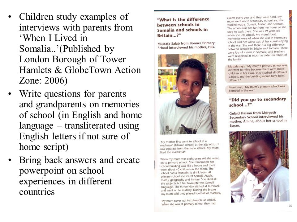 Children study examples of interviews with parents from When I Lived in Somalia..(Published by London Borough of Tower Hamlets & GlobeTown Action Zone: 2006) Write questions for parents and grandparents on memories of school (in English and home language – transliterated using English letters if not sure of home script) Bring back answers and create powerpoint on school experiences in different countries