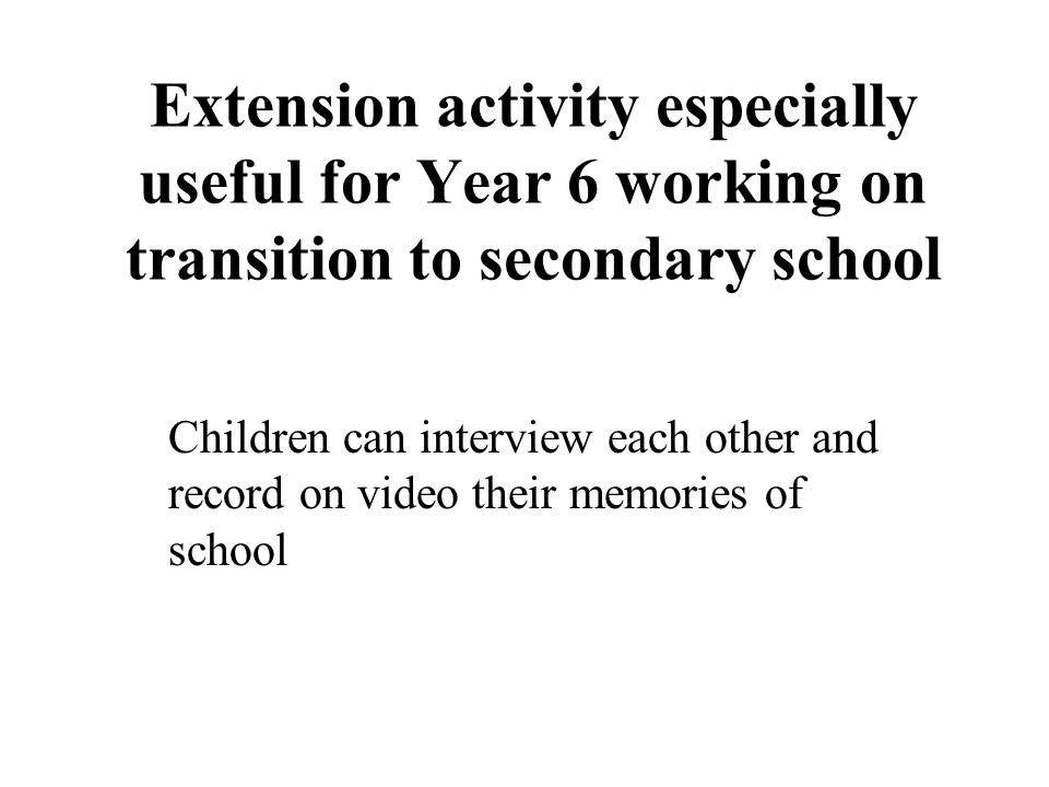 Extension activity especially useful for Year 6 working on transition to secondary school Children can interview each other and record on video their memories of school
