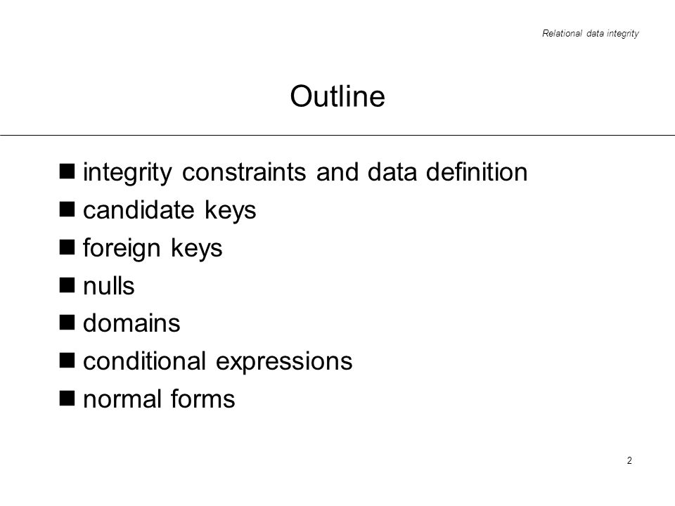 Relational data integrity 3 Constraints in real life systems constraints exist between data values it would be useful to communicate these constraints to the database system data is associated with a meaning stating some constraints on data describing a part of the meaning 90% should be spent on integrity constraints definition