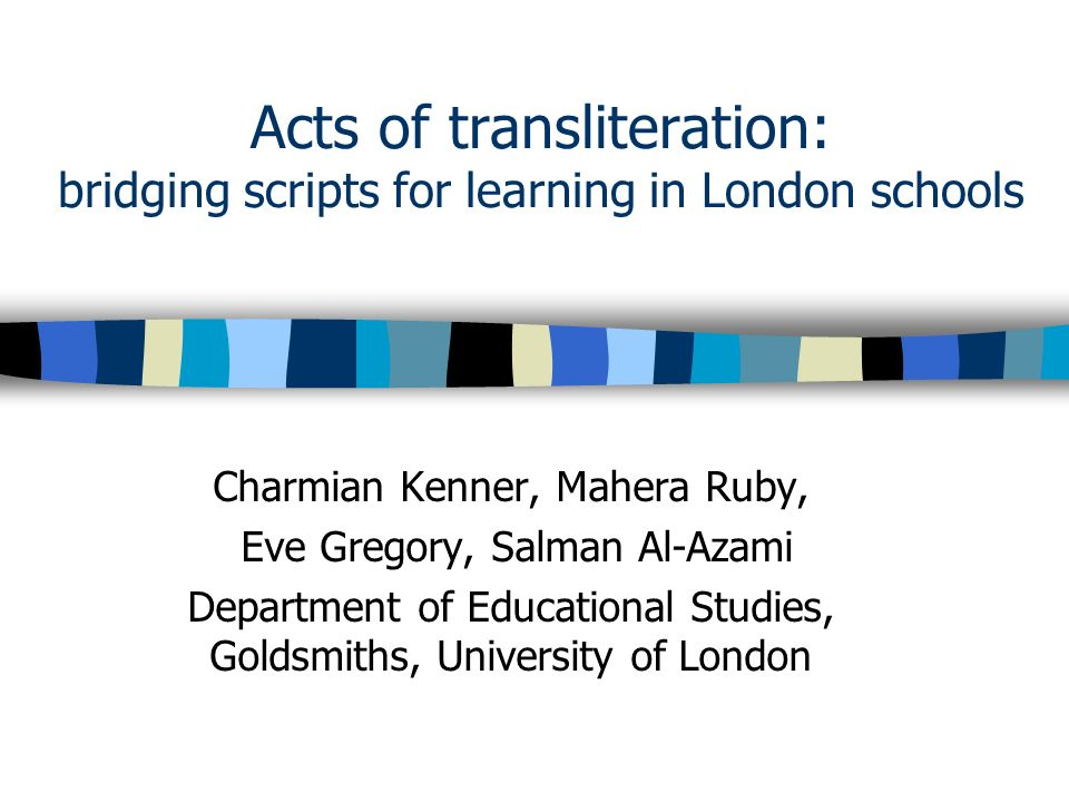 Acts of transliteration: bridging scripts for learning in London schools Charmian Kenner, Mahera Ruby, Eve Gregory, Salman Al-Azami Department of Educational Studies, Goldsmiths, University of London