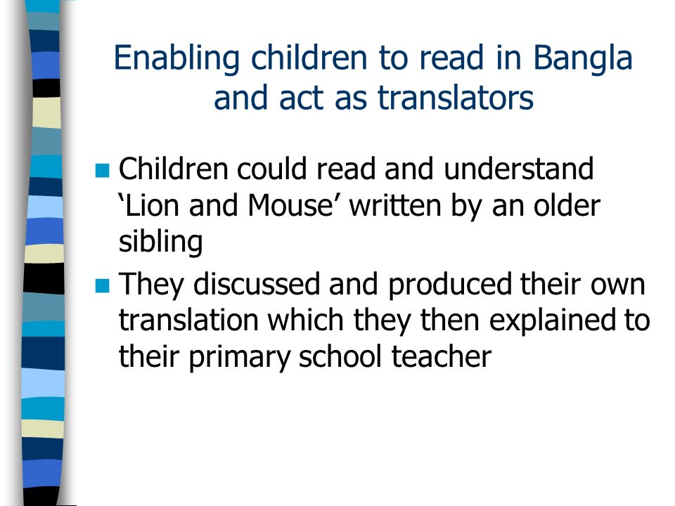 Enabling children to read in Bangla and act as translators Children could read and understand Lion and Mouse written by an older sibling They discussed and produced their own translation which they then explained to their primary school teacher