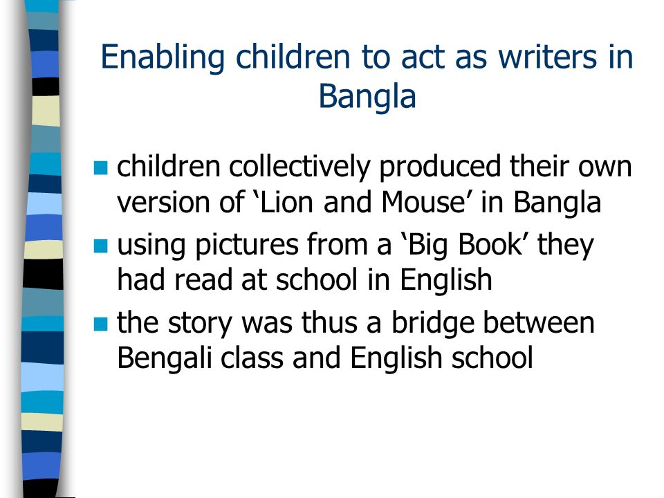 Enabling children to act as writers in Bangla children collectively produced their own version of Lion and Mouse in Bangla using pictures from a Big Book they had read at school in English the story was thus a bridge between Bengali class and English school