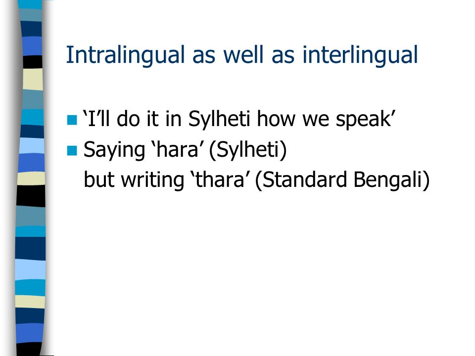 Intralingual as well as interlingual Ill do it in Sylheti how we speak Saying hara (Sylheti) but writing thara (Standard Bengali)