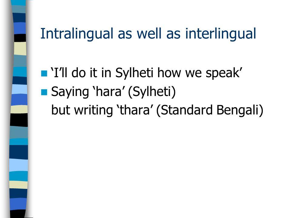 Intralingual as well as interlingual Ill do it in Sylheti how we speak Saying hara (Sylheti) but writing thara (Standard Bengali)