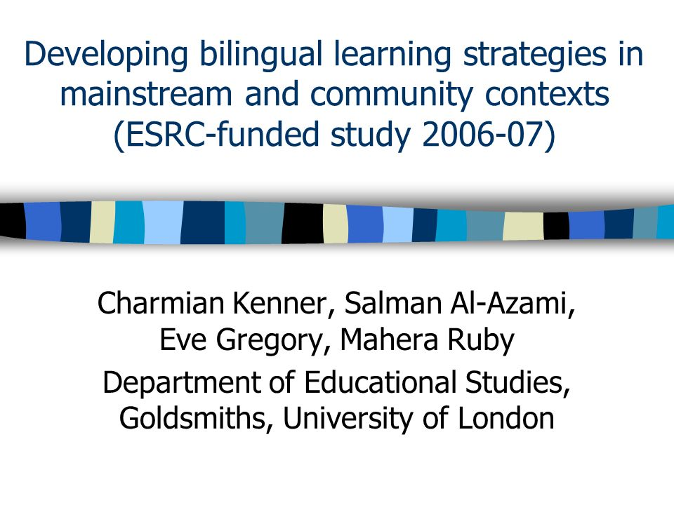 Developing bilingual learning strategies in mainstream and community contexts (ESRC-funded study 2006-07) Charmian Kenner, Salman Al-Azami, Eve Gregory, Mahera Ruby Department of Educational Studies, Goldsmiths, University of London