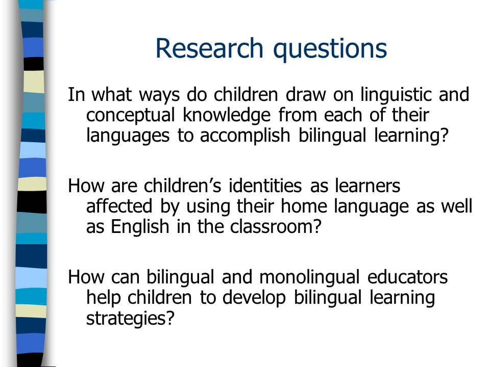 Research questions In what ways do children draw on linguistic and conceptual knowledge from each of their languages to accomplish bilingual learning.