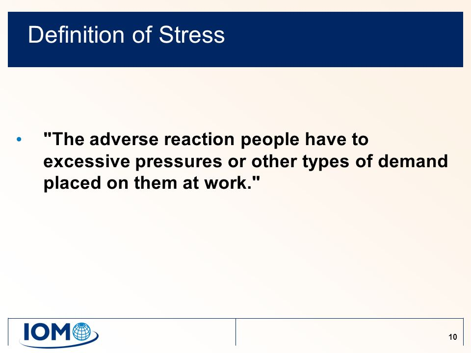 10 Definition of Stress The adverse reaction people have to excessive pressures or other types of demand placed on them at work.