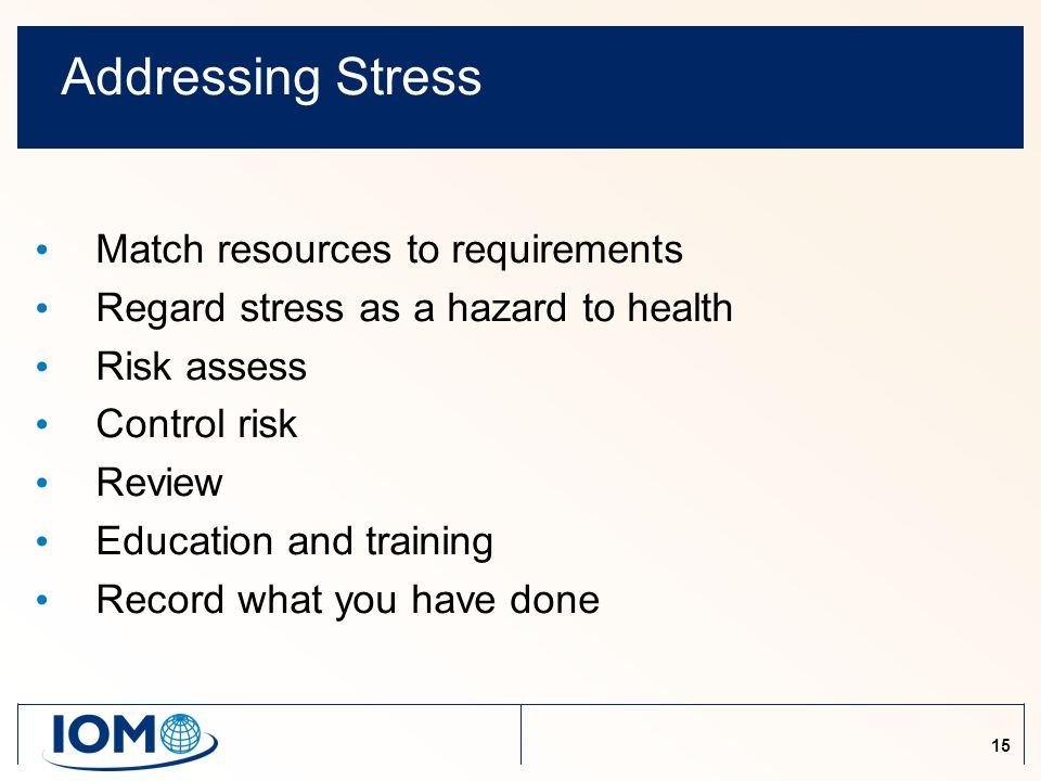 15 Addressing Stress Match resources to requirements Regard stress as a hazard to health Risk assess Control risk Review Education and training Record what you have done