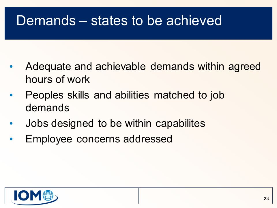 23 Demands – states to be achieved Adequate and achievable demands within agreed hours of work Peoples skills and abilities matched to job demands Jobs designed to be within capabilites Employee concerns addressed