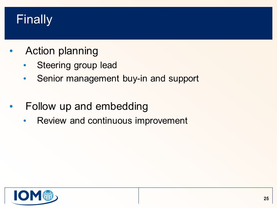 25 Finally Action planning Steering group lead Senior management buy-in and support Follow up and embedding Review and continuous improvement