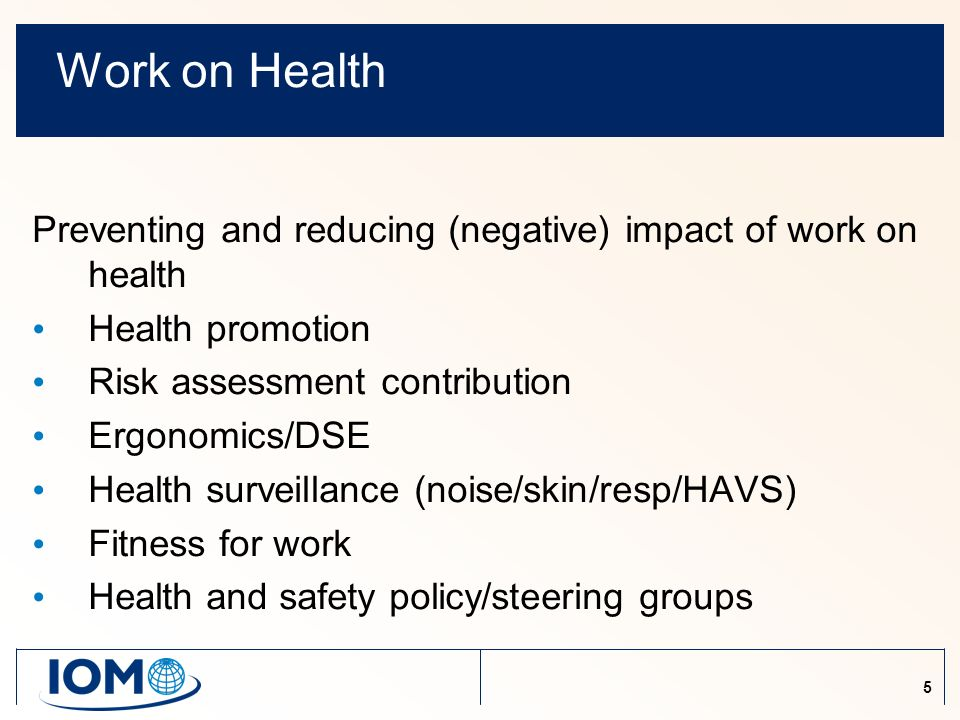 5 Work on Health Preventing and reducing (negative) impact of work on health Health promotion Risk assessment contribution Ergonomics/DSE Health surveillance (noise/skin/resp/HAVS) Fitness for work Health and safety policy/steering groups