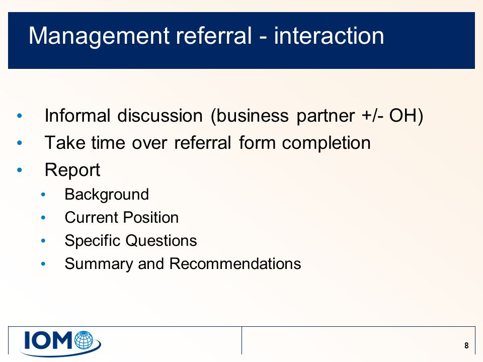 8 Management referral - interaction Informal discussion (business partner +/- OH) Take time over referral form completion Report Background Current Position Specific Questions Summary and Recommendations