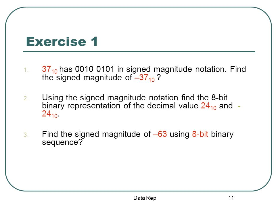 11 Exercise 1 1. 37 10 has 0010 0101 in signed magnitude notation. Find the signed magnitude of –37 10 ? 2. Using the signed magnitude notation find t