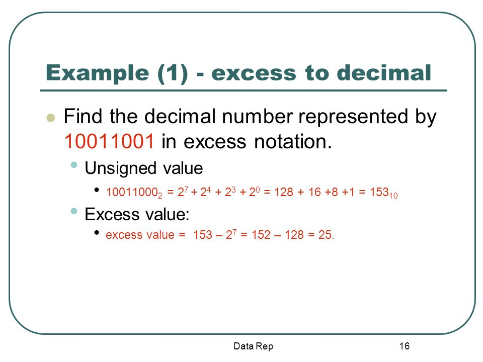 16 Example (1) - excess to decimal Find the decimal number represented by 10011001 in excess notation. Unsigned value 10011000 2 = 2 7 + 2 4 + 2 3 + 2