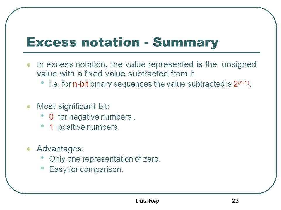 22 Excess notation - Summary In excess notation, the value represented is the unsigned value with a fixed value subtracted from it. i.e. for n-bit bin