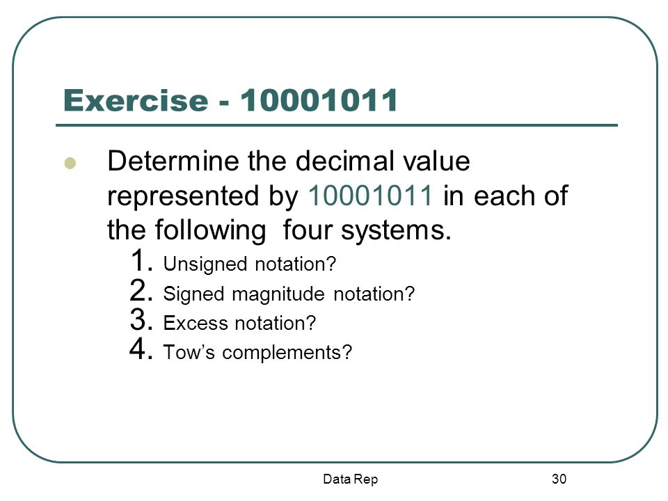 30 Exercise - 10001011 Determine the decimal value represented by 10001011 in each of the following four systems. 1. Unsigned notation? 2. Signed magn