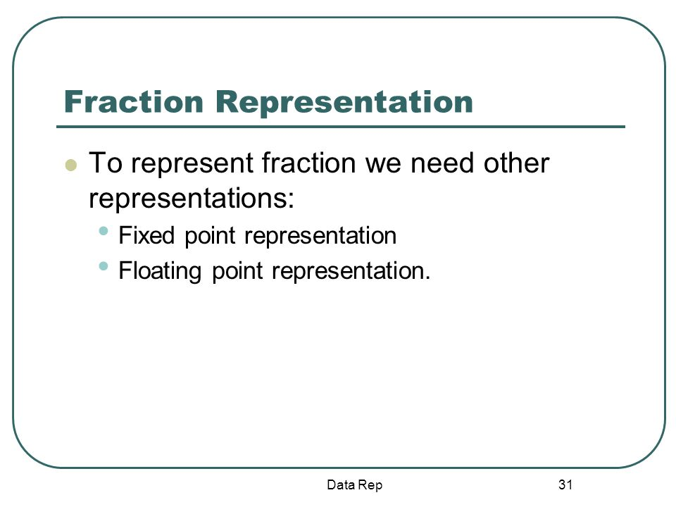 31 Fraction Representation To represent fraction we need other representations: Fixed point representation Floating point representation. Data Rep