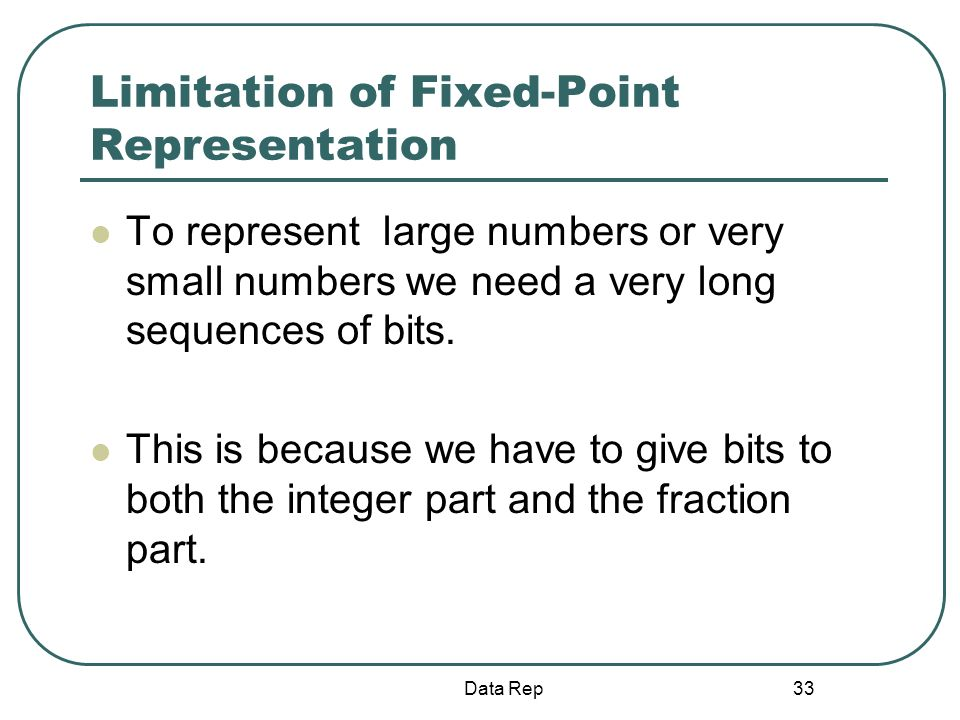 33 Limitation of Fixed-Point Representation To represent large numbers or very small numbers we need a very long sequences of bits. This is because we