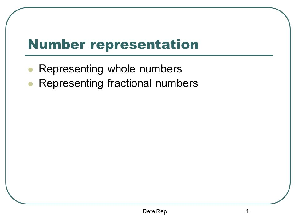 4 Number representation Representing whole numbers Representing fractional numbers Data Rep
