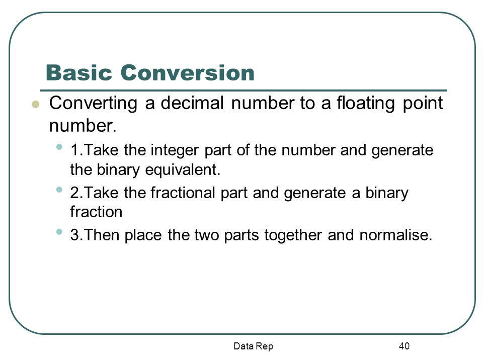 40 Basic Conversion Converting a decimal number to a floating point number. 1.Take the integer part of the number and generate the binary equivalent.