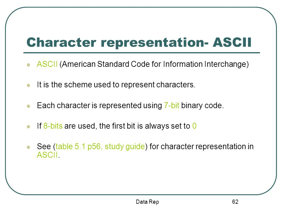 62 Character representation- ASCII ASCII (American Standard Code for Information Interchange) It is the scheme used to represent characters. Each char
