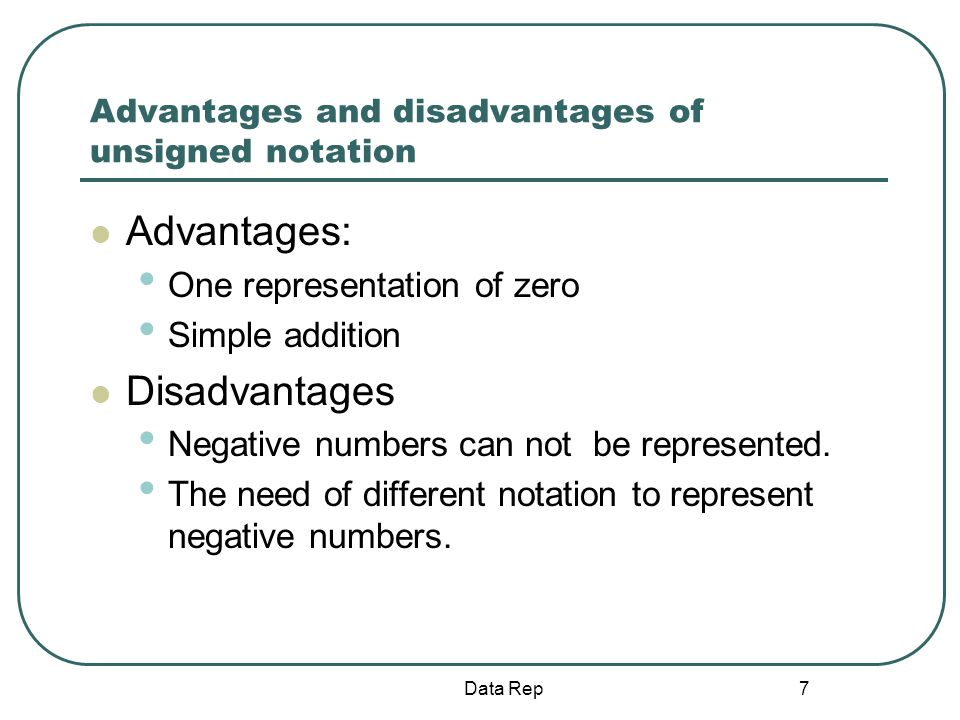 7 Advantages and disadvantages of unsigned notation Advantages: One representation of zero Simple addition Disadvantages Negative numbers can not be r