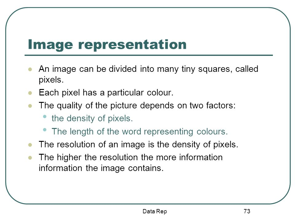 73 Image representation An image can be divided into many tiny squares, called pixels. Each pixel has a particular colour. The quality of the picture
