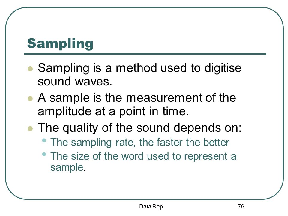 76 Sampling Sampling is a method used to digitise sound waves. A sample is the measurement of the amplitude at a point in time. The quality of the sou