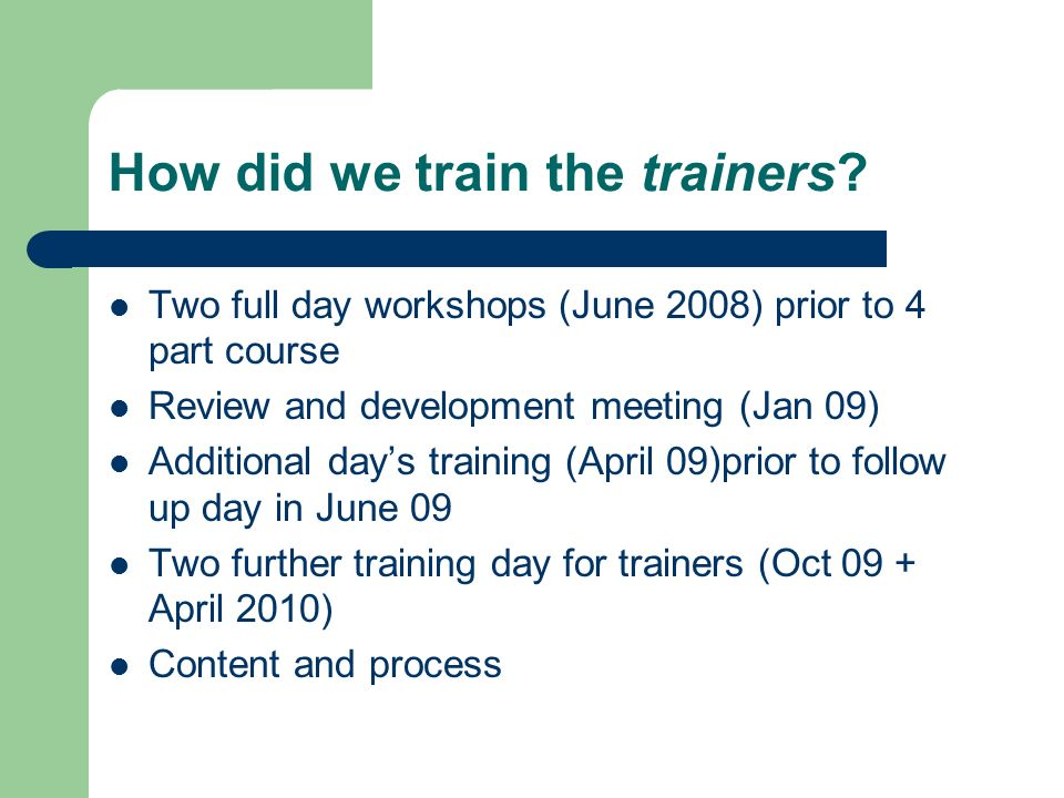 How did we train the trainers? Two full day workshops (June 2008) prior to 4 part course Review and development meeting (Jan 09) Additional days train