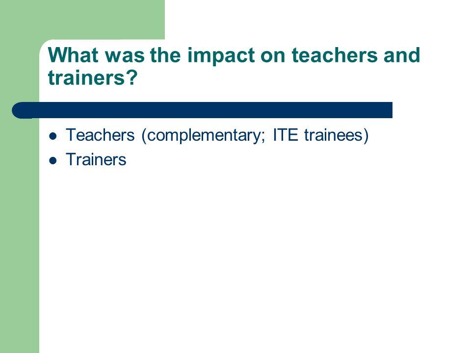 What was the impact on teachers and trainers? Teachers (complementary; ITE trainees) Trainers