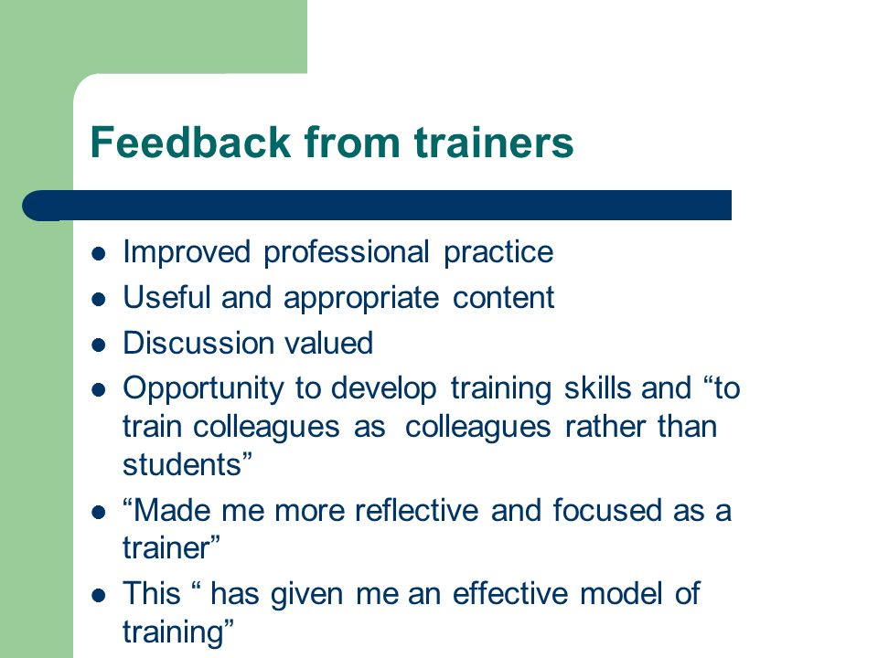 Feedback from trainers Improved professional practice Useful and appropriate content Discussion valued Opportunity to develop training skills and to t