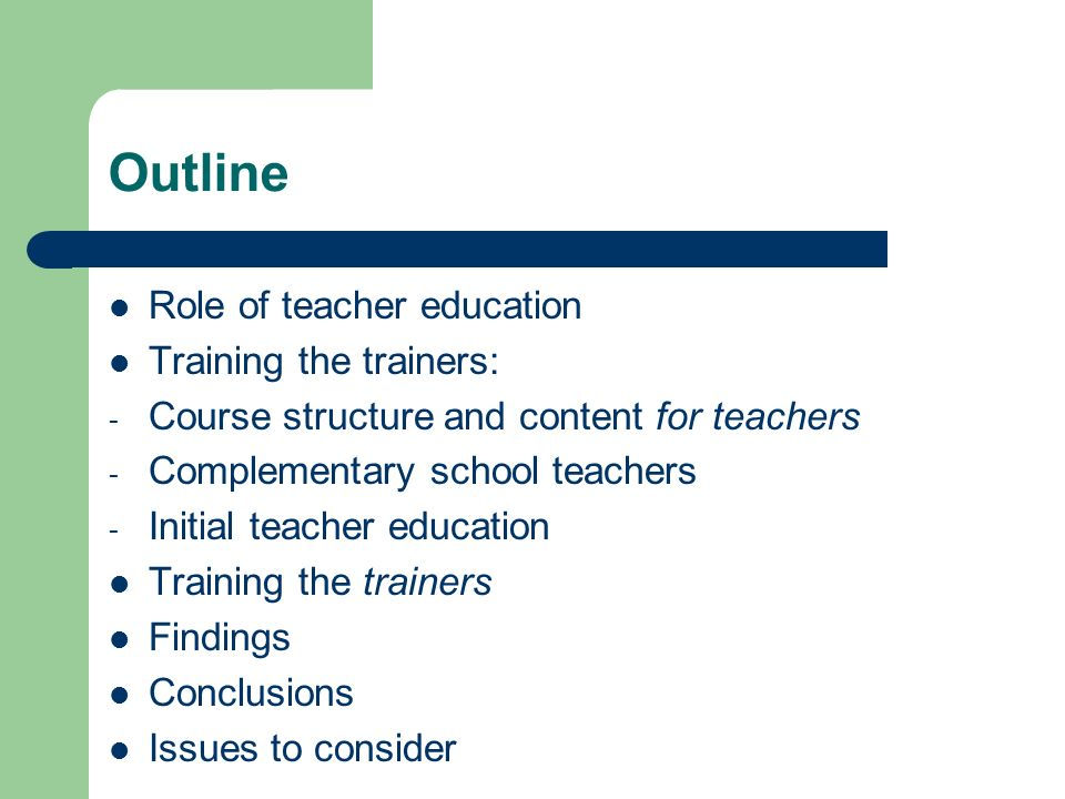 Outline Role of teacher education Training the trainers: - Course structure and content for teachers - Complementary school teachers - Initial teacher