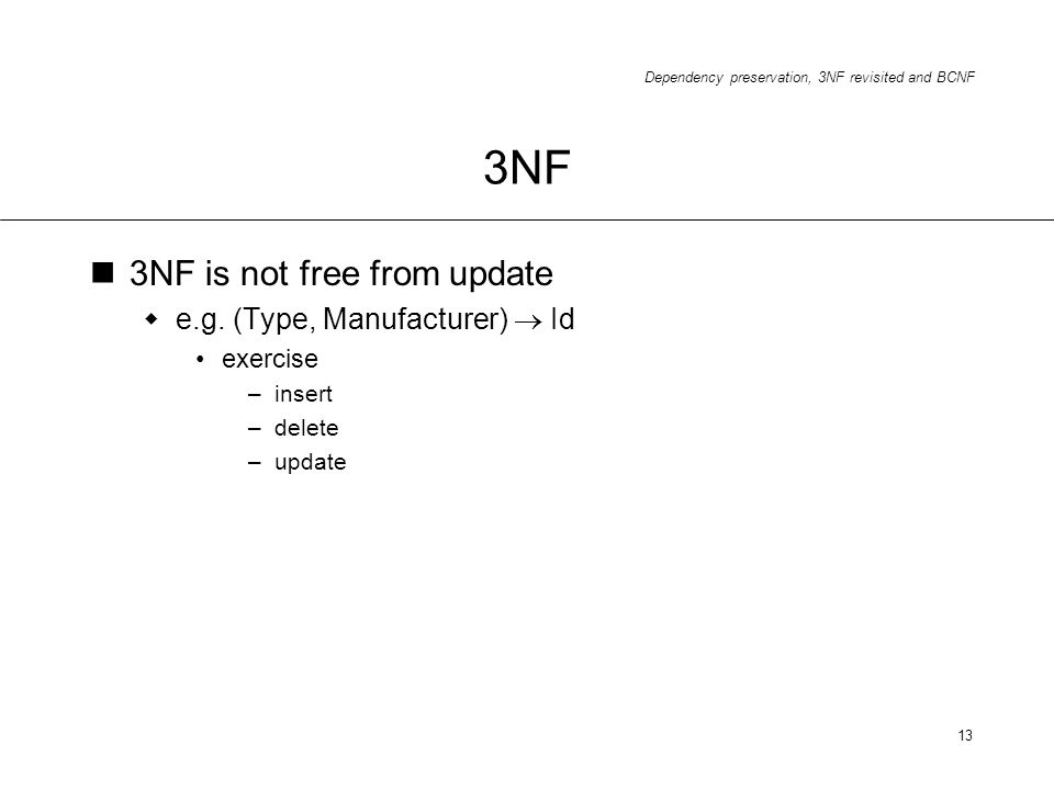 Dependency preservation, 3NF revisited and BCNF 13 3NF 3NF is not free from update e.g. (Type, Manufacturer) Id exercise –insert –delete –update