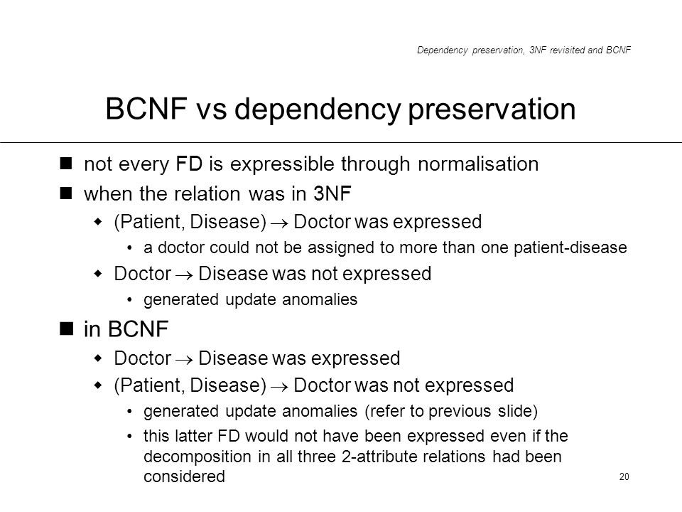 Dependency preservation, 3NF revisited and BCNF 20 BCNF vs dependency preservation not every FD is expressible through normalisation when the relation