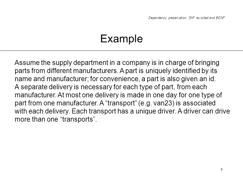 Dependency preservation, 3NF revisited and BCNF 9 Example Assume the supply department in a company is in charge of bringing parts from different manu