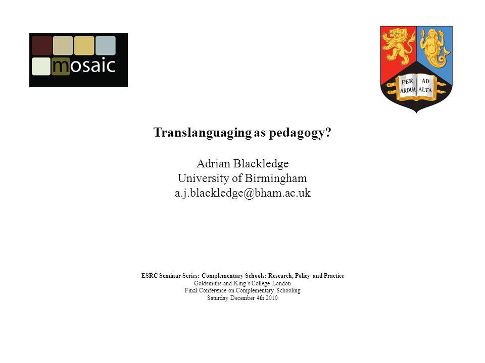 Translanguaging as pedagogy? Adrian Blackledge University of Birmingham a.j.blackledge@bham.ac.uk ESRC Seminar Series: Complementary Schools: Research