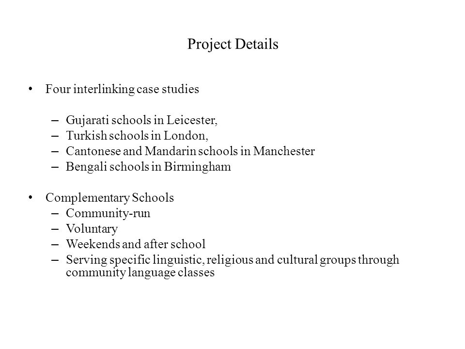Project Details Four interlinking case studies – Gujarati schools in Leicester, – Turkish schools in London, – Cantonese and Mandarin schools in Manch
