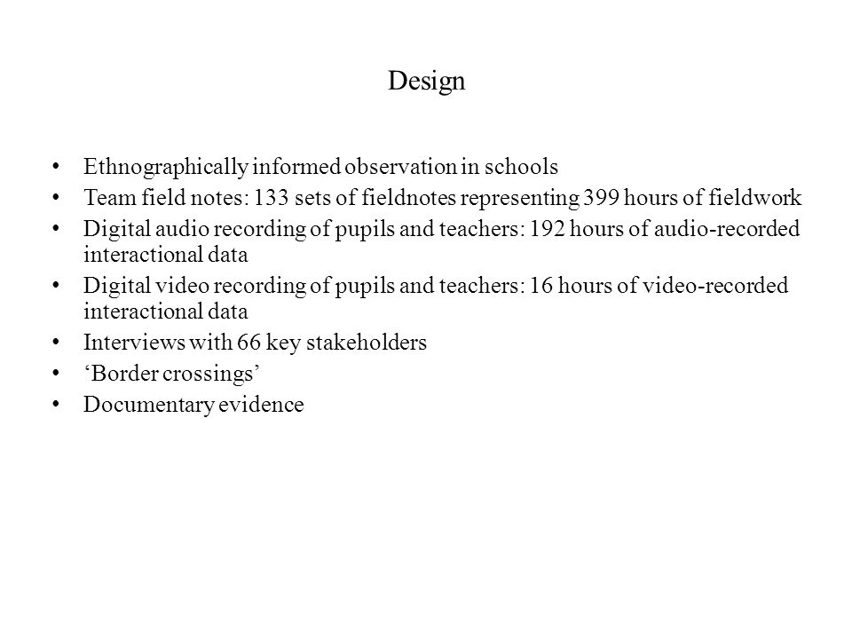 Design Ethnographically informed observation in schools Team field notes: 133 sets of fieldnotes representing 399 hours of fieldwork Digital audio rec