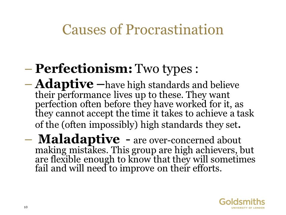 10 Causes of Procrastination –Perfectionism: Two types : –Adaptive – have high standards and believe their performance lives up to these. They want pe