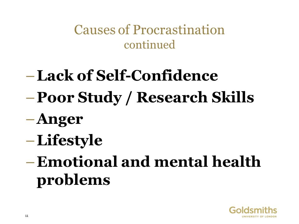 11 –Lack of Self-Confidence –Poor Study / Research Skills –Anger –Lifestyle –Emotional and mental health problems Causes of Procrastination continued
