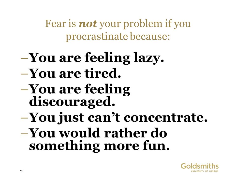 14 Fear is not your problem if you procrastinate because: –You are feeling lazy. –You are tired. –You are feeling discouraged. –You just cant concentr