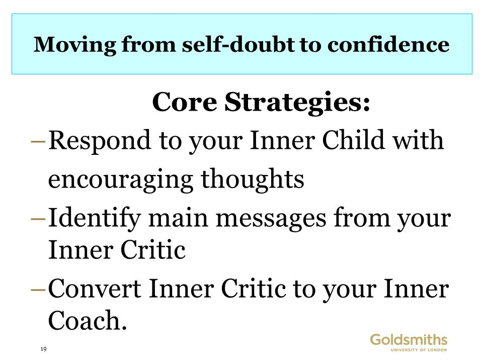 19 Moving from self-doubt to confidence Core Strategies: –Respond to your Inner Child with encouraging thoughts –Identify main messages from your Inner Critic –Convert Inner Critic to your Inner Coach.