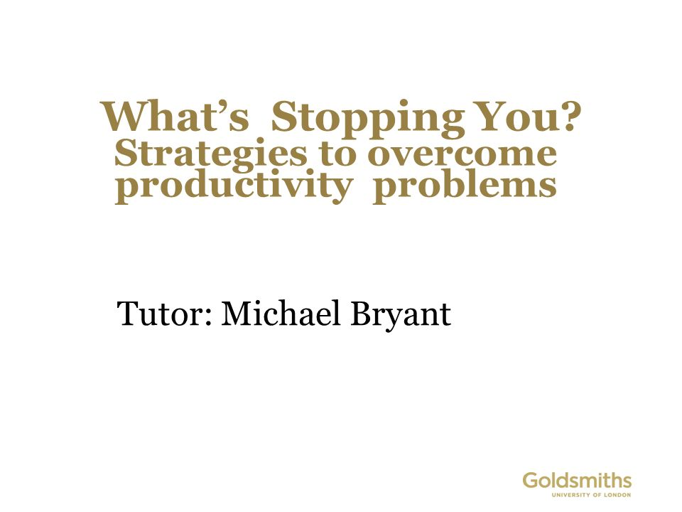 Whats Stopping You Strategies to overcome productivity problems Tutor: Michael Bryant
